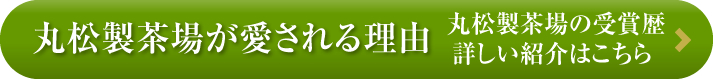ボタン:丸松製茶場が愛される理由 丸松製茶場の受賞歴 詳しい紹介はこちら