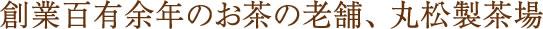 創業百有余年のお茶の老舗、 丸松製茶場