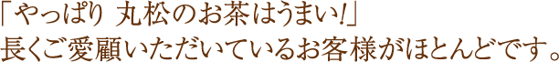 「やっぱり 丸松のお茶はうまい!」長くご愛顧いただいているお客様がほとんどです。