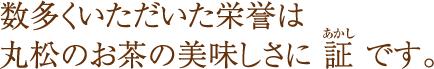 数多くいただいた栄誉は丸松のお茶の美味しさに 証 です。